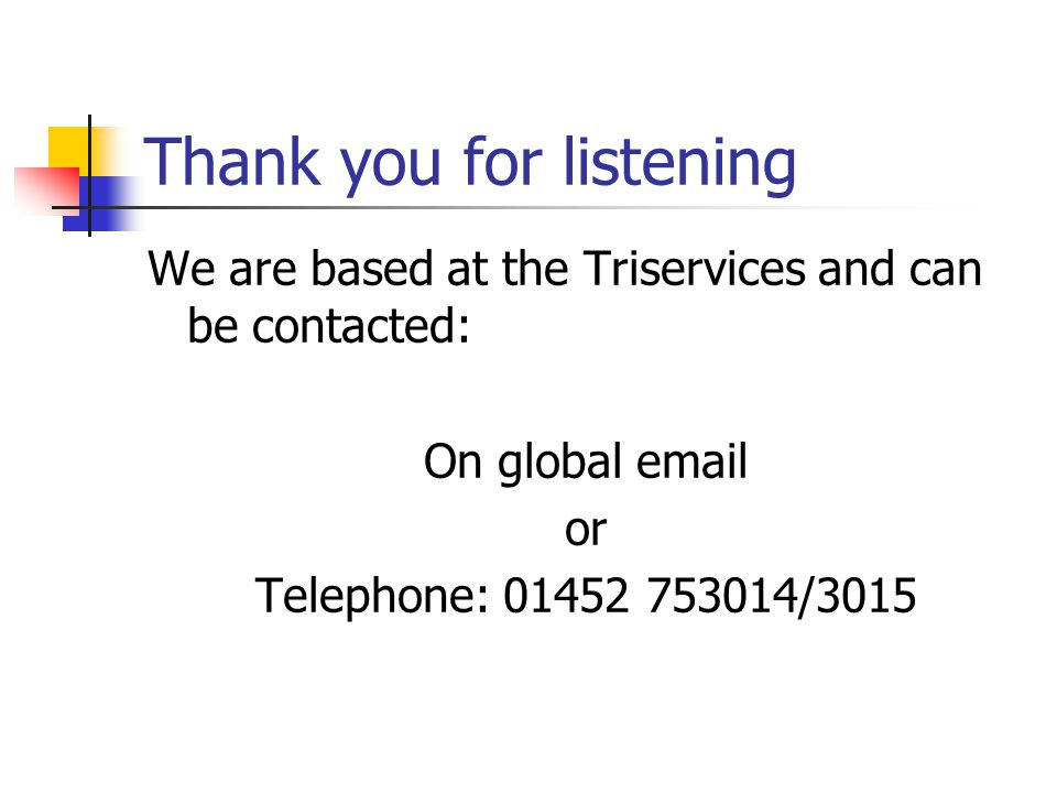 Thank you for listening We are based at the Triservices and can be contacted: On global email or Telephone: 01452 753014/3015
