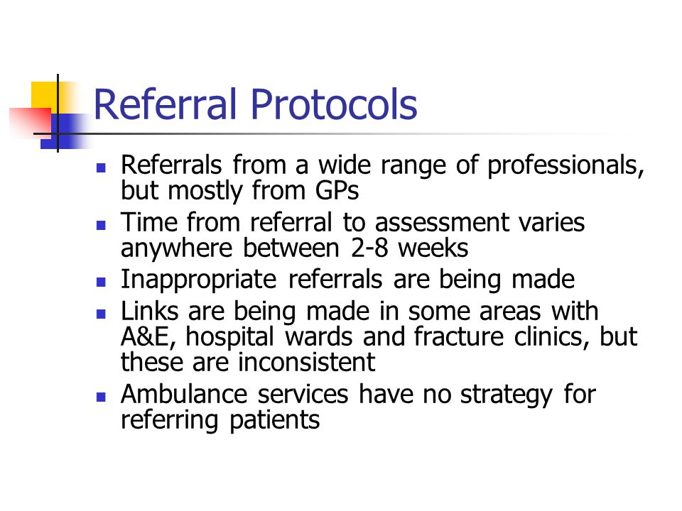 Referral Protocols Referrals from a wide range of professionals, but mostly from GPs Time from referral to assessment varies anywhere between 2-8 week