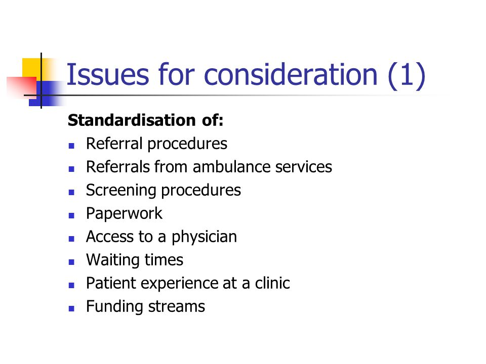 Issues for consideration (1) Standardisation of: Referral procedures Referrals from ambulance services Screening procedures Paperwork Access to a physician Waiting times Patient experience at a clinic Funding streams
