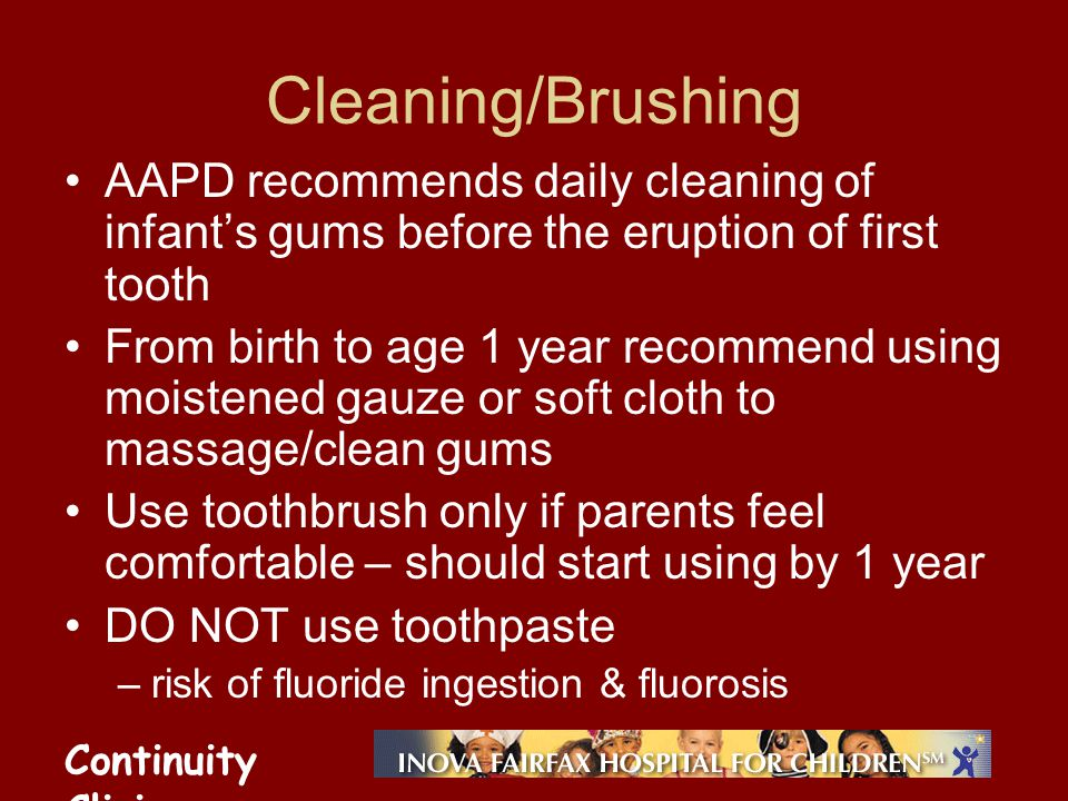 Continuity Clinic Cleaning/Brushing AAPD recommends daily cleaning of infants gums before the eruption of first tooth From birth to age 1 year recomme