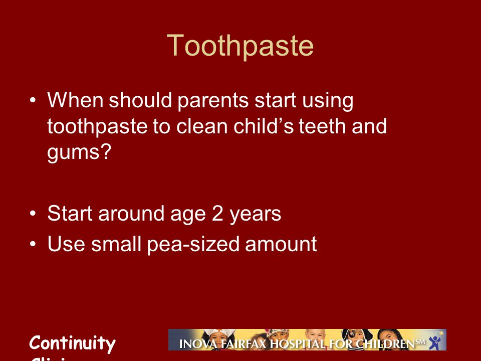 Continuity Clinic Toothpaste When should parents start using toothpaste to clean childs teeth and gums? Start around age 2 years Use small pea-sized a