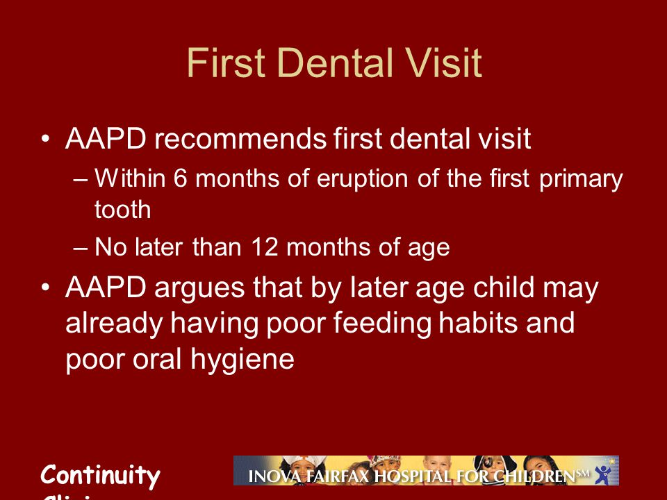 Continuity Clinic First Dental Visit AAPD recommends first dental visit –Within 6 months of eruption of the first primary tooth –No later than 12 mont