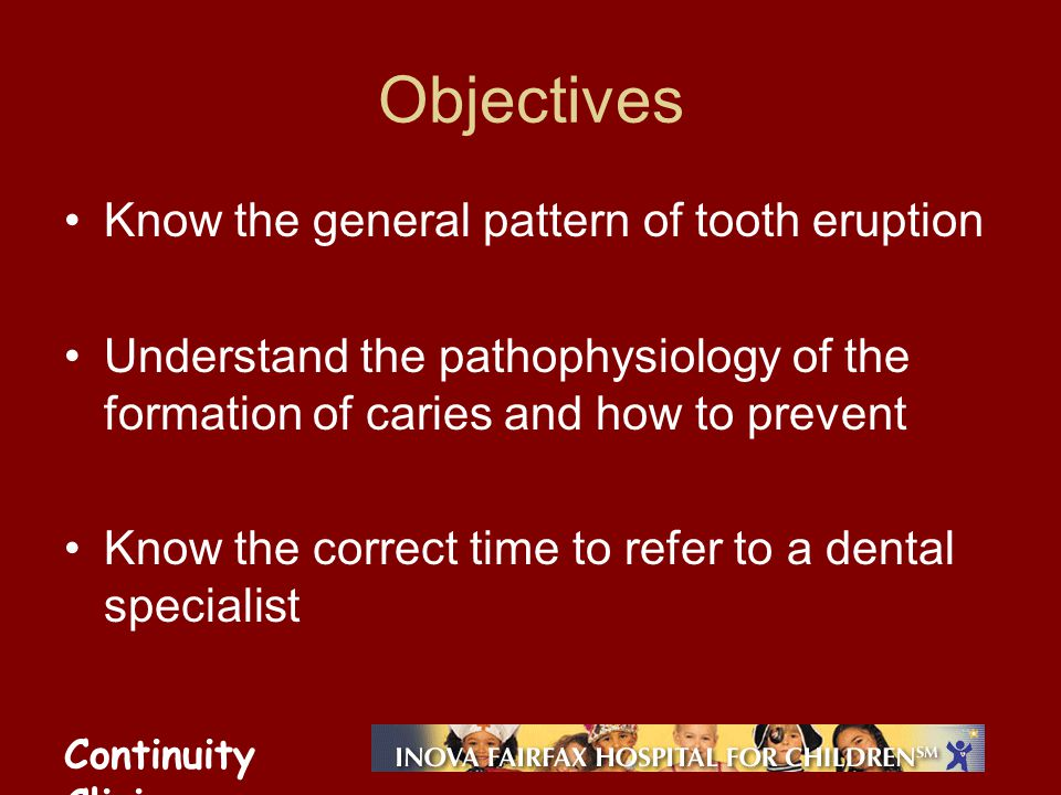 Continuity Clinic Objectives Know the general pattern of tooth eruption Understand the pathophysiology of the formation of caries and how to prevent Know the correct time to refer to a dental specialist