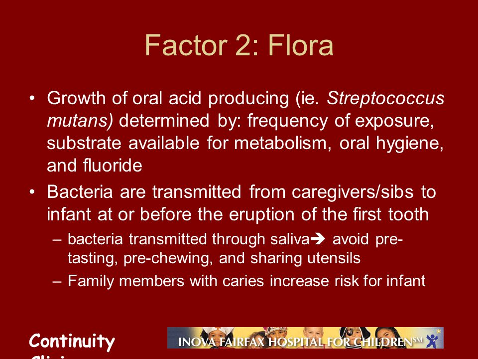 Continuity Clinic Factor 2: Flora Growth of oral acid producing (ie. Streptococcus mutans) determined by: frequency of exposure, substrate available f