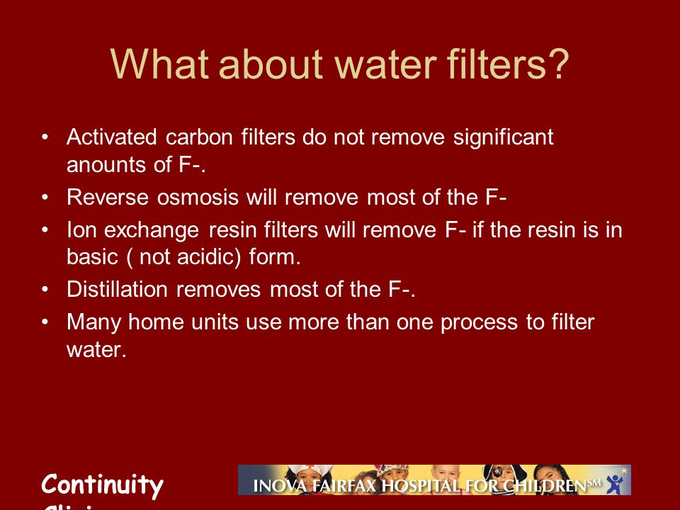 Continuity Clinic What about water filters? Activated carbon filters do not remove significant anounts of F-. Reverse osmosis will remove most of the