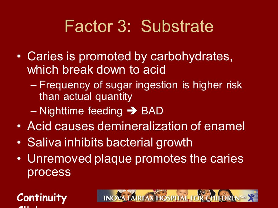 Continuity Clinic Factor 3: Substrate Caries is promoted by carbohydrates, which break down to acid –Frequency of sugar ingestion is higher risk than