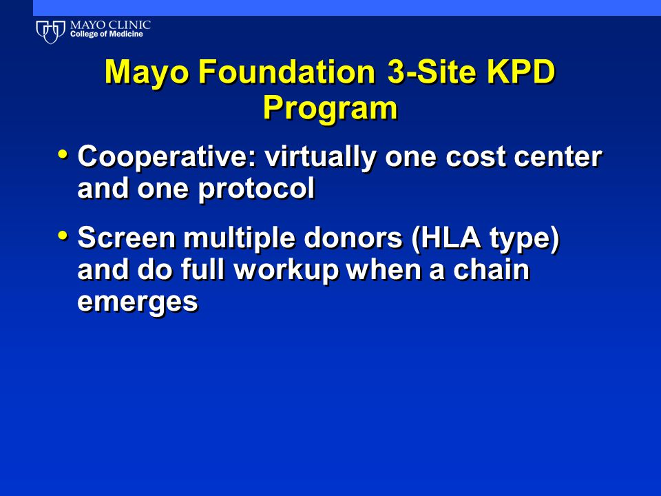 Mayo Foundation 3-Site KPD Program Cooperative: virtually one cost center and one protocol Screen multiple donors (HLA type) and do full workup when a chain emerges Cooperative: virtually one cost center and one protocol Screen multiple donors (HLA type) and do full workup when a chain emerges