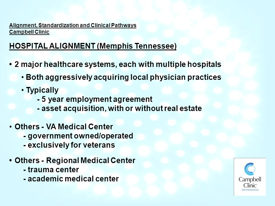 Alignment, Standardization and Clinical Pathways Campbell Clinic HOSPITAL ALIGNMENT (Memphis Tennessee) 2 major healthcare systems, each with multiple hospitals Both aggressively acquiring local physician practices Typically - 5 year employment agreement - asset acquisition, with or without real estate Others - VA Medical Center - government owned/operated - exclusively for veterans Others - Regional Medical Center - trauma center - academic medical center