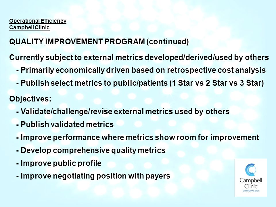Operational Efficiency Campbell Clinic QUALITY IMPROVEMENT PROGRAM (continued) Currently subject to external metrics developed/derived/used by others - Primarily economically driven based on retrospective cost analysis - Publish select metrics to public/patients (1 Star vs 2 Star vs 3 Star) Objectives: - Validate/challenge/revise external metrics used by others - Publish validated metrics - Improve performance where metrics show room for improvement - Develop comprehensive quality metrics - Improve public profile - Improve negotiating position with payers