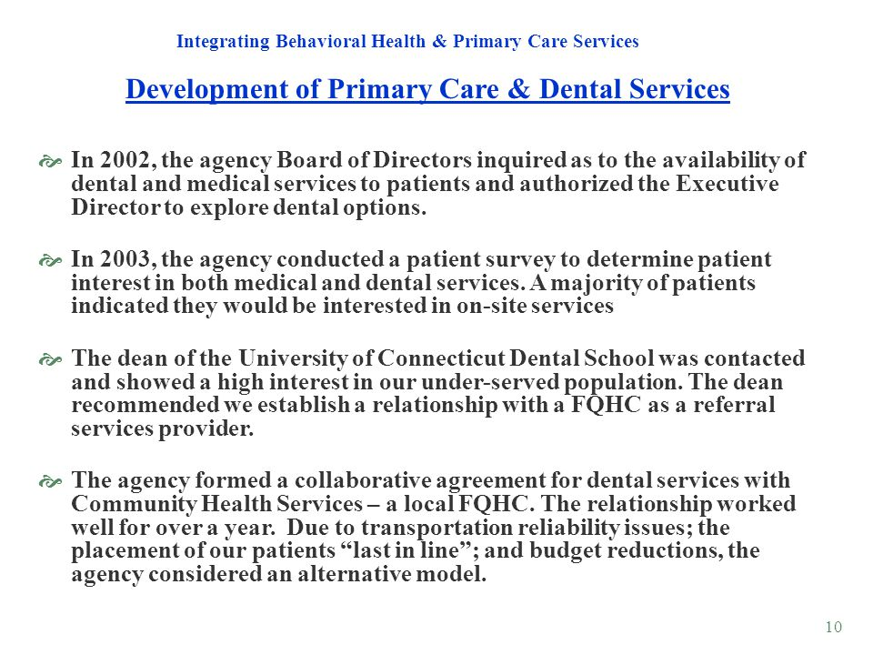 10 Development of Primary Care & Dental Services Integrating Behavioral Health & Primary Care Services In 2002, the agency Board of Directors inquired