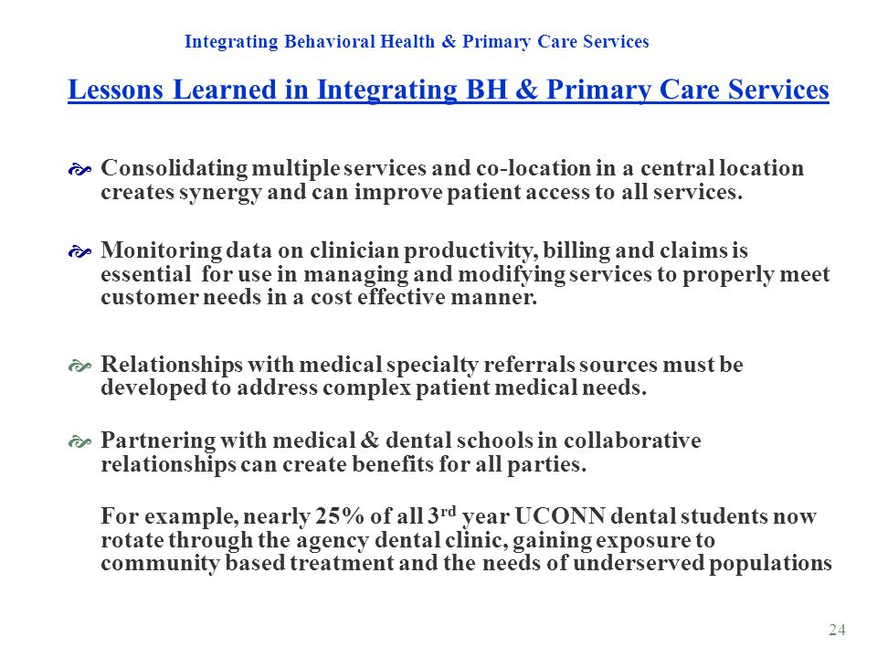 24 Lessons Learned in Integrating BH & Primary Care Services Integrating Behavioral Health & Primary Care Services Consolidating multiple services and