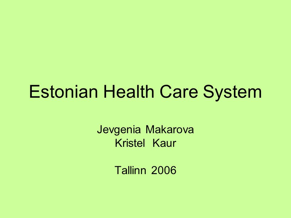 Estonian Health Care System Jevgenia Makarova Kristel Kaur Tallinn 2006