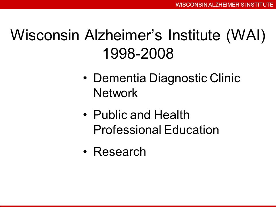 Wisconsin Alzheimers Institute (WAI) Dementia Diagnostic Clinic Network Public and Health Professional Education Research WISCONSIN ALZHEIMERS INSTITUTE