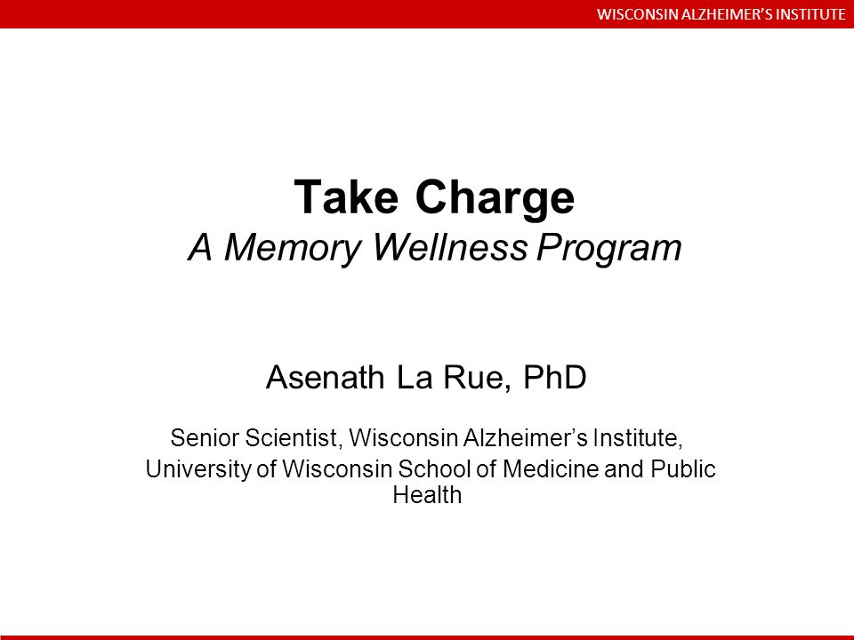 Take Charge A Memory Wellness Program Asenath La Rue, PhD Senior Scientist, Wisconsin Alzheimers Institute, University of Wisconsin School of Medicine and Public Health WISCONSIN ALZHEIMERS INSTITUTE