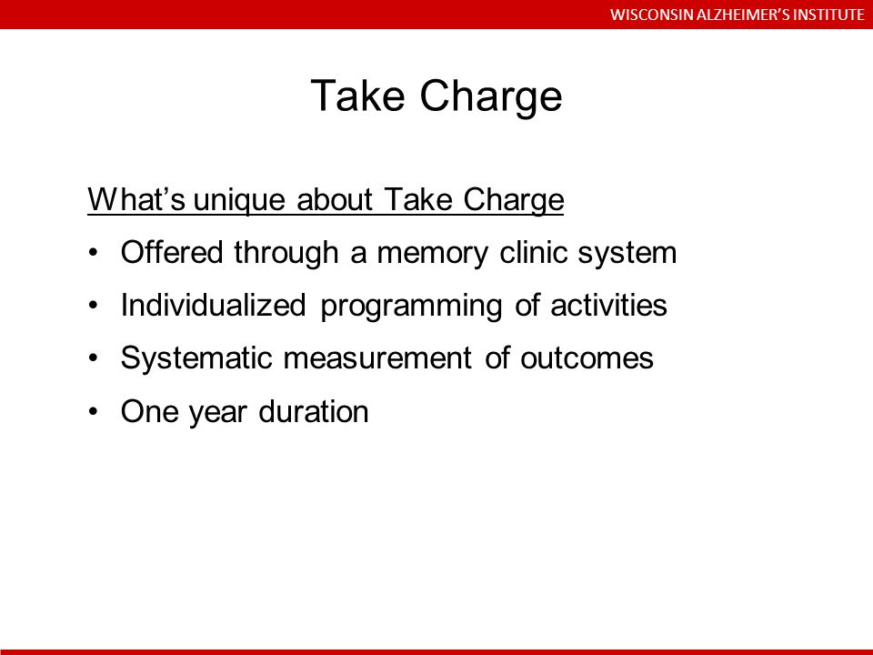 Whats unique about Take Charge Offered through a memory clinic system Individualized programming of activities Systematic measurement of outcomes One year duration Take Charge WISCONSIN ALZHEIMERS INSTITUTE