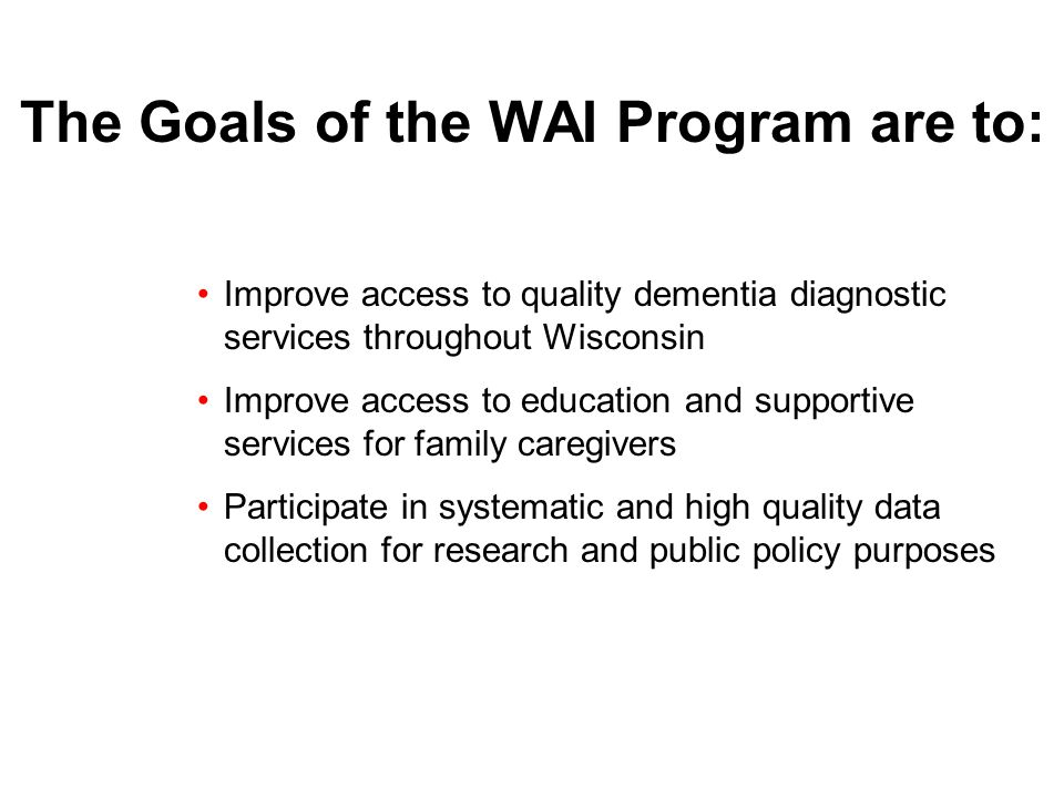 The Goals of the WAI Program are to: Improve access to quality dementia diagnostic services throughout Wisconsin Improve access to education and supportive services for family caregivers Participate in systematic and high quality data collection for research and public policy purposes