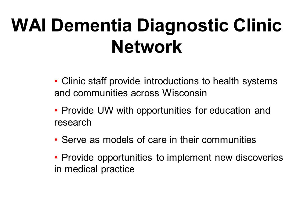 WAI Dementia Diagnostic Clinic Network Clinic staff provide introductions to health systems and communities across Wisconsin Provide UW with opportunities for education and research Serve as models of care in their communities Provide opportunities to implement new discoveries in medical practice