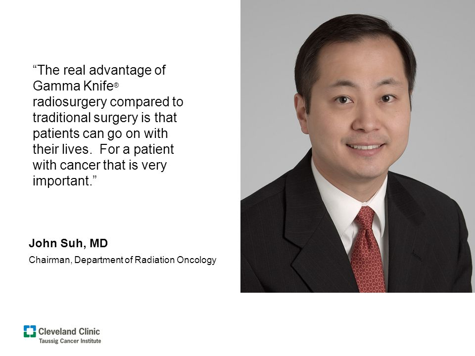 The real advantage of Gamma Knife ® radiosurgery compared to traditional surgery is that patients can go on with their lives.