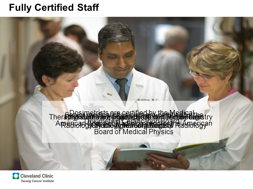 Fully Certified Staff Physicians are board-certified in Therapeutic Radiology by the American Board of Radiology Senior medical physicists are certified by the American Board of Radiology and/or the American Board of Medical Physics Therapist staff are certified by the American Registry of Radiologic Technologists Registered nursing staff are certified by the Oncology Nursing Society Dosimetrists are certified by the Medical Dosimetrist Certification Board