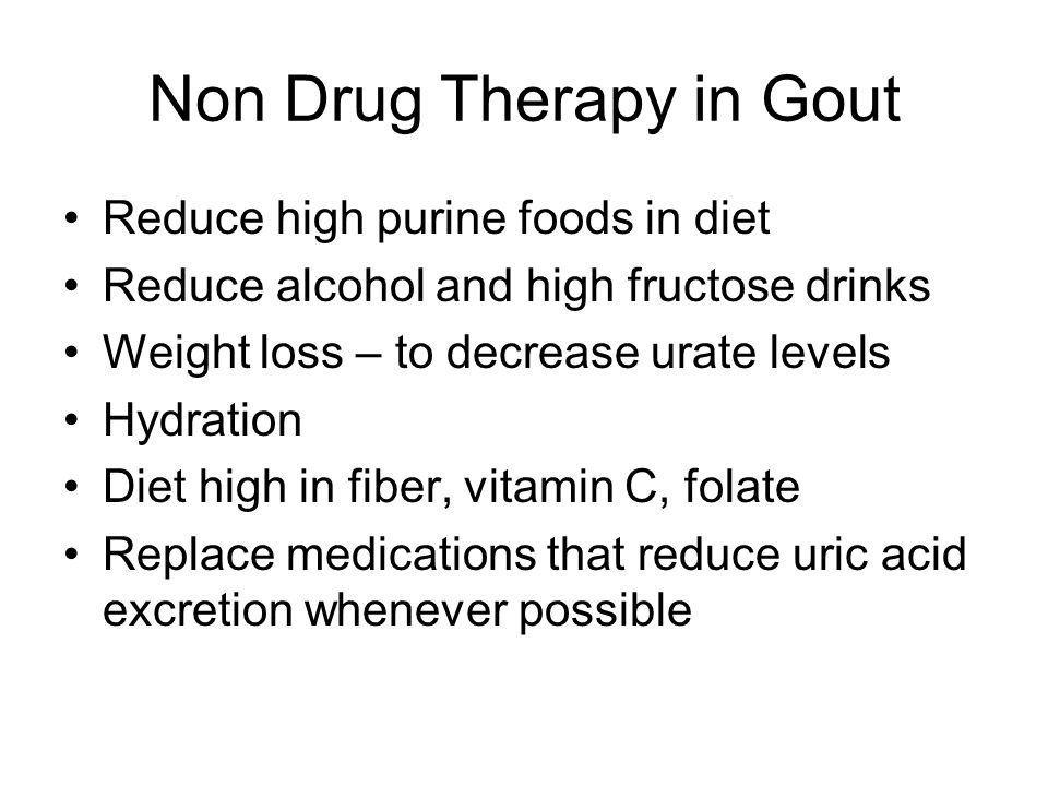Non Drug Therapy in Gout Reduce high purine foods in diet Reduce alcohol and high fructose drinks Weight loss – to decrease urate levels Hydration Die