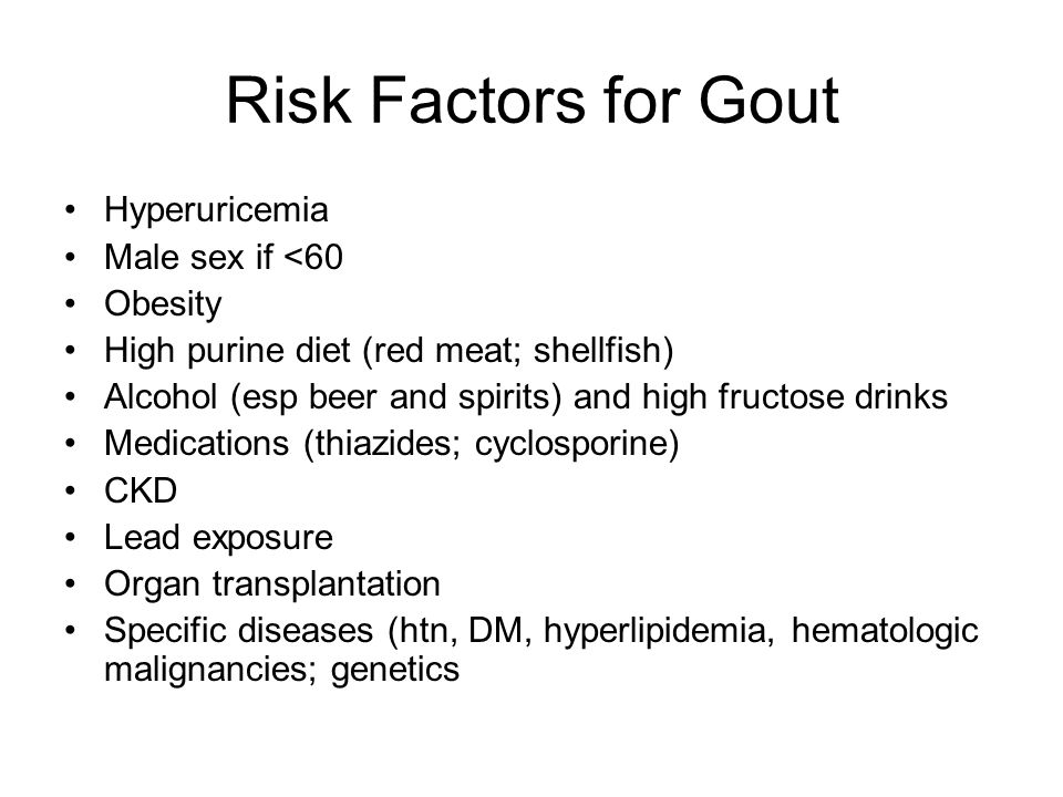 Risk Factors for Gout Hyperuricemia Male sex if <60 Obesity High purine diet (red meat; shellfish) Alcohol (esp beer and spirits) and high fructose dr
