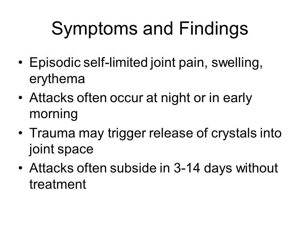 Symptoms and Findings Episodic self-limited joint pain, swelling, erythema Attacks often occur at night or in early morning Trauma may trigger release