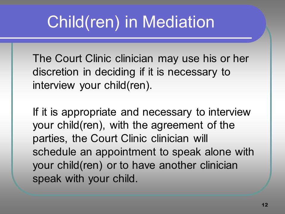 12 Child(ren) in Mediation The Court Clinic clinician may use his or her discretion in deciding if it is necessary to interview your child(ren). If it