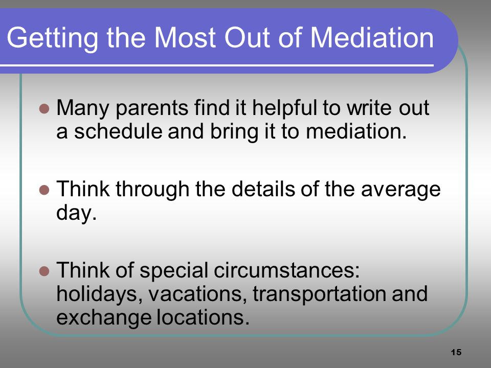 15 Getting the Most Out of Mediation Many parents find it helpful to write out a schedule and bring it to mediation. Think through the details of the