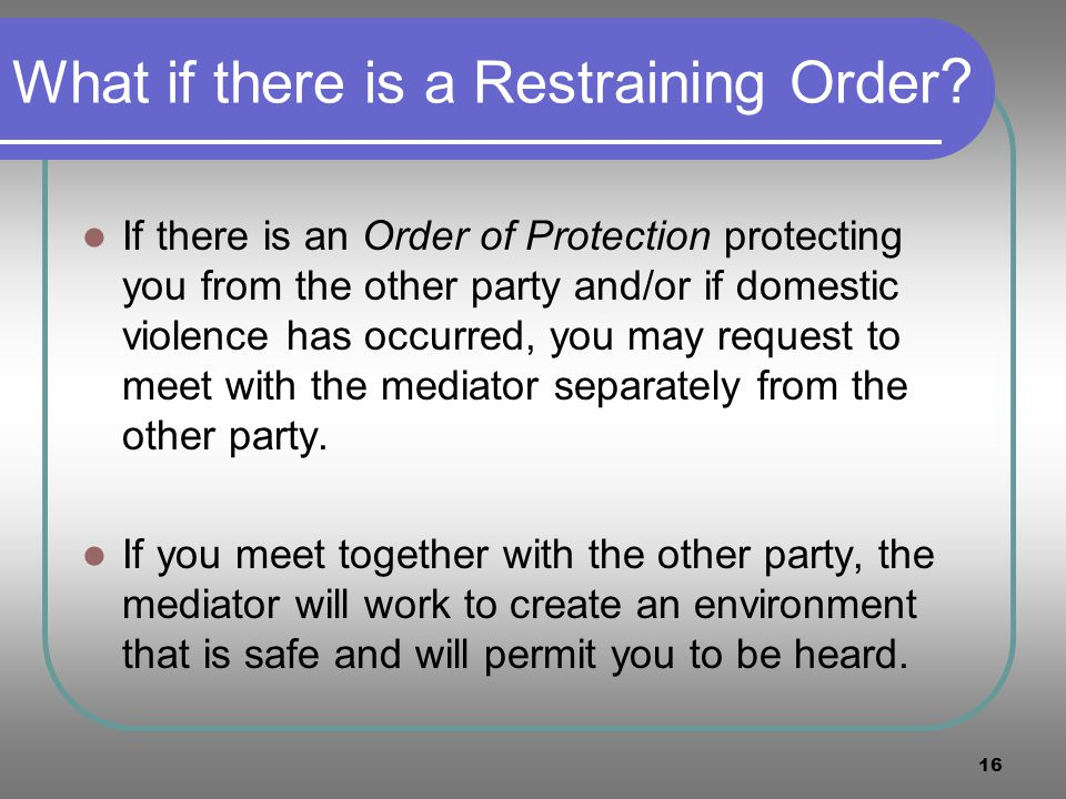 16 What if there is a Restraining Order ? If there is an Order of Protection protecting you from the other party and/or if domestic violence has occur