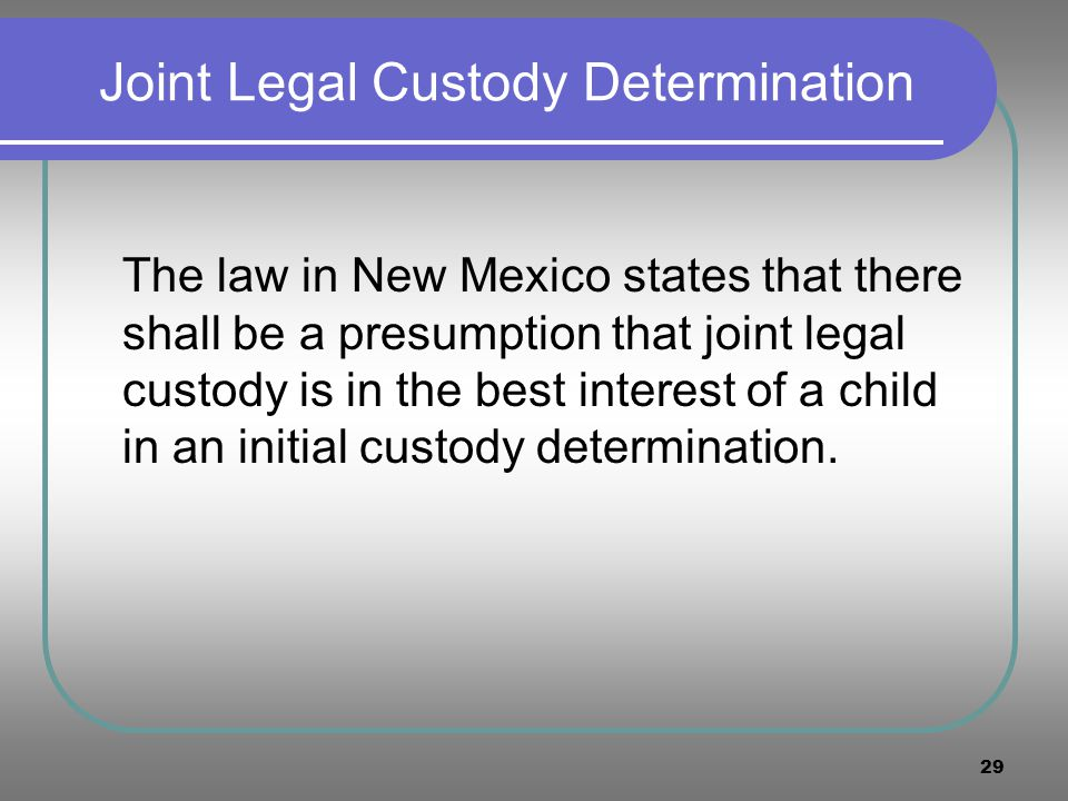 29 Joint Legal Custody Determination The law in New Mexico states that there shall be a presumption that joint legal custody is in the best interest o