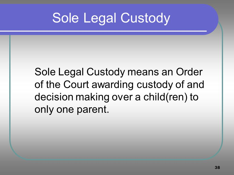 38 Sole Legal Custody Sole Legal Custody means an Order of the Court awarding custody of and decision making over a child(ren) to only one parent.