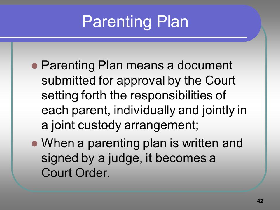 42 Parenting Plan Parenting Plan means a document submitted for approval by the Court setting forth the responsibilities of each parent, individually