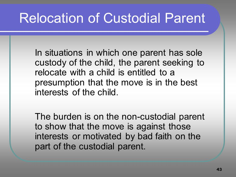 43 Relocation of Custodial Parent In situations in which one parent has sole custody of the child, the parent seeking to relocate with a child is enti
