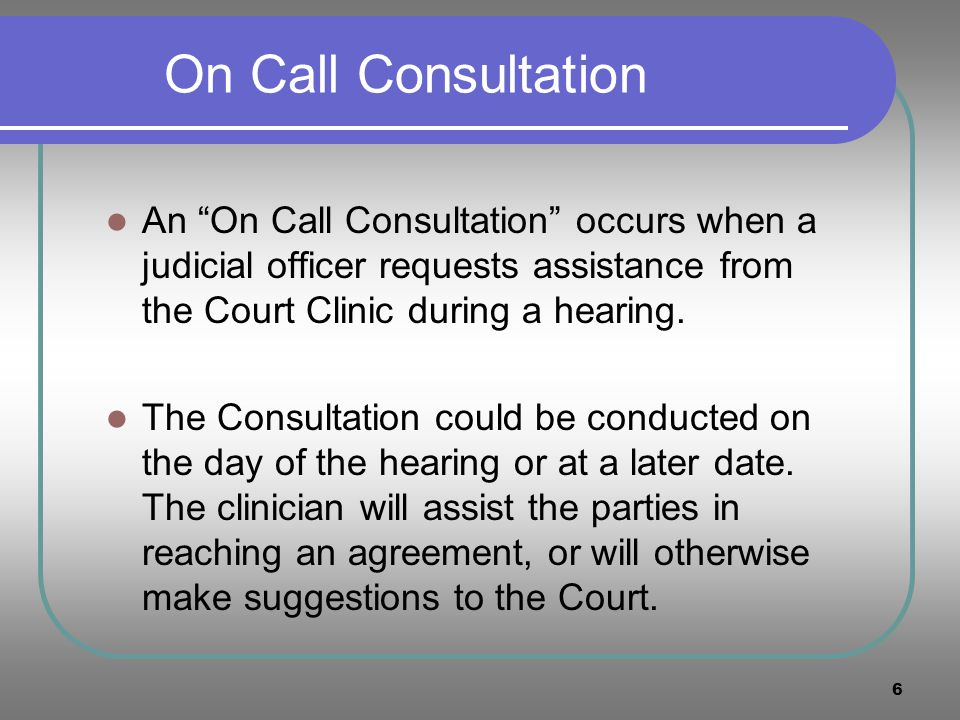 6 On Call Consultation An On Call Consultation occurs when a judicial officer requests assistance from the Court Clinic during a hearing. The Consulta