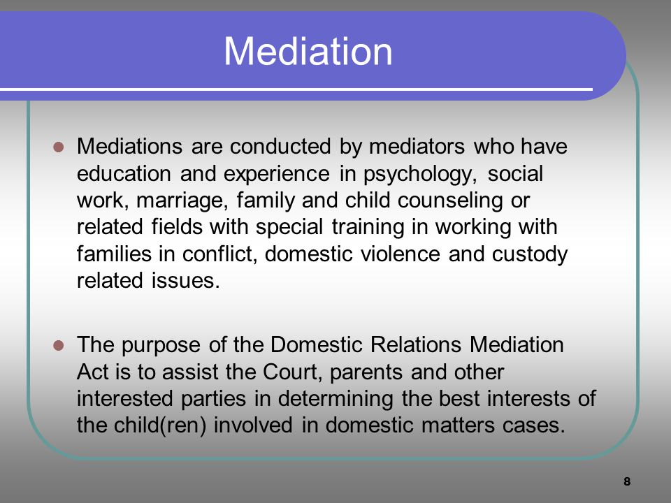 8 Mediation Mediations are conducted by mediators who have education and experience in psychology, social work, marriage, family and child counseling