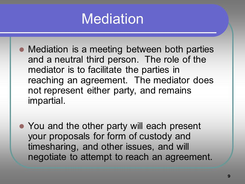 9 Mediation Mediation is a meeting between both parties and a neutral third person. The role of the mediator is to facilitate the parties in reaching