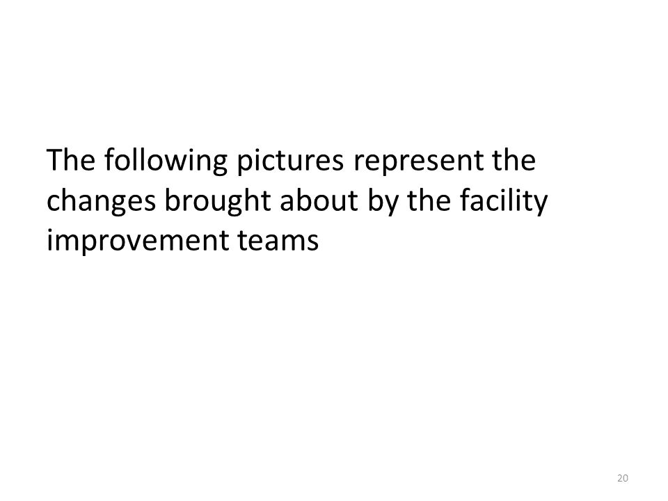 The following pictures represent the changes brought about by the facility improvement teams 20