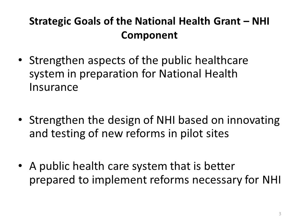 Strategic Goals of the National Health Grant – NHI Component Strengthen aspects of the public healthcare system in preparation for National Health Ins