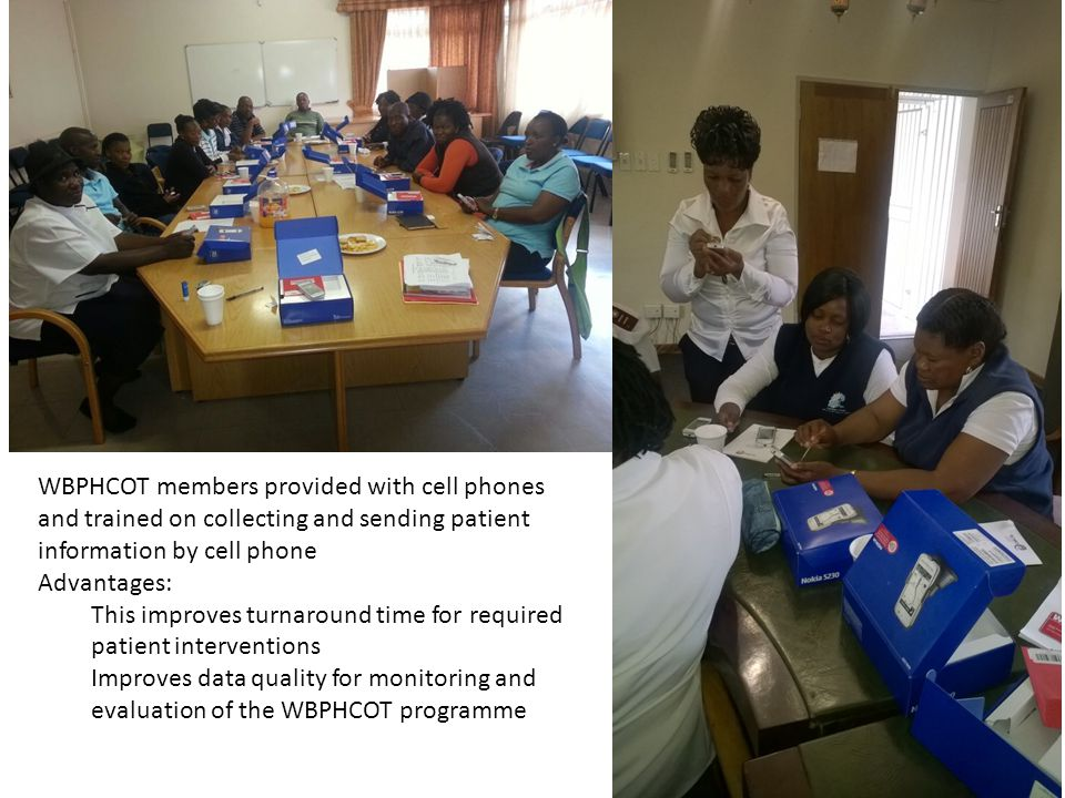39 WBPHCOT members provided with cell phones and trained on collecting and sending patient information by cell phone Advantages: This improves turnaro
