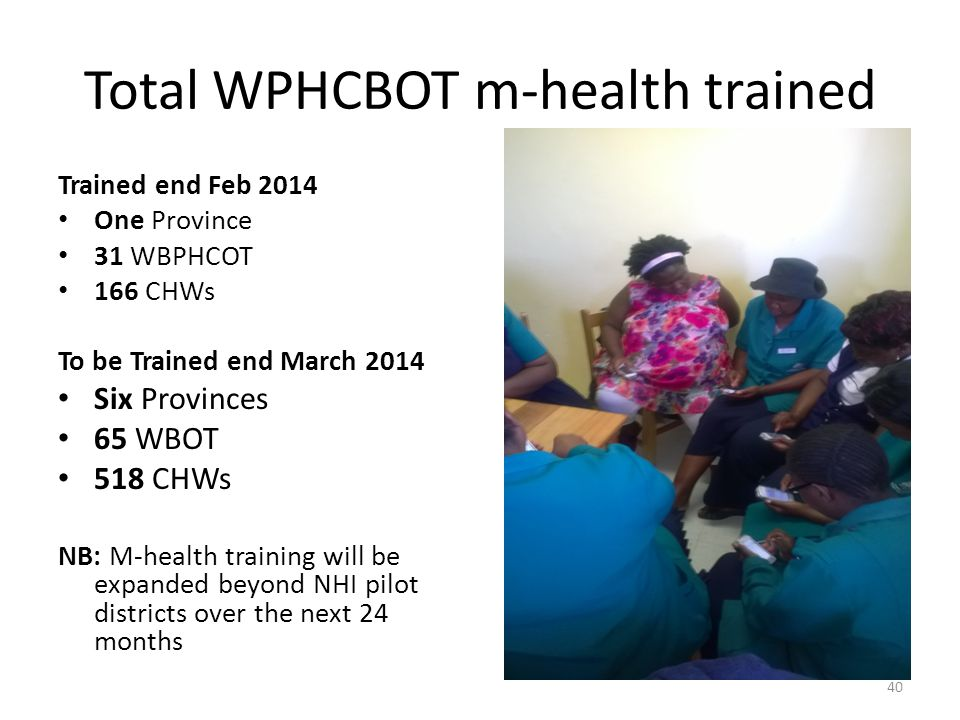 Total WPHCBOT m-health trained Trained end Feb 2014 One Province 31 WBPHCOT 166 CHWs To be Trained end March 2014 Six Provinces 65 WBOT 518 CHWs NB: M