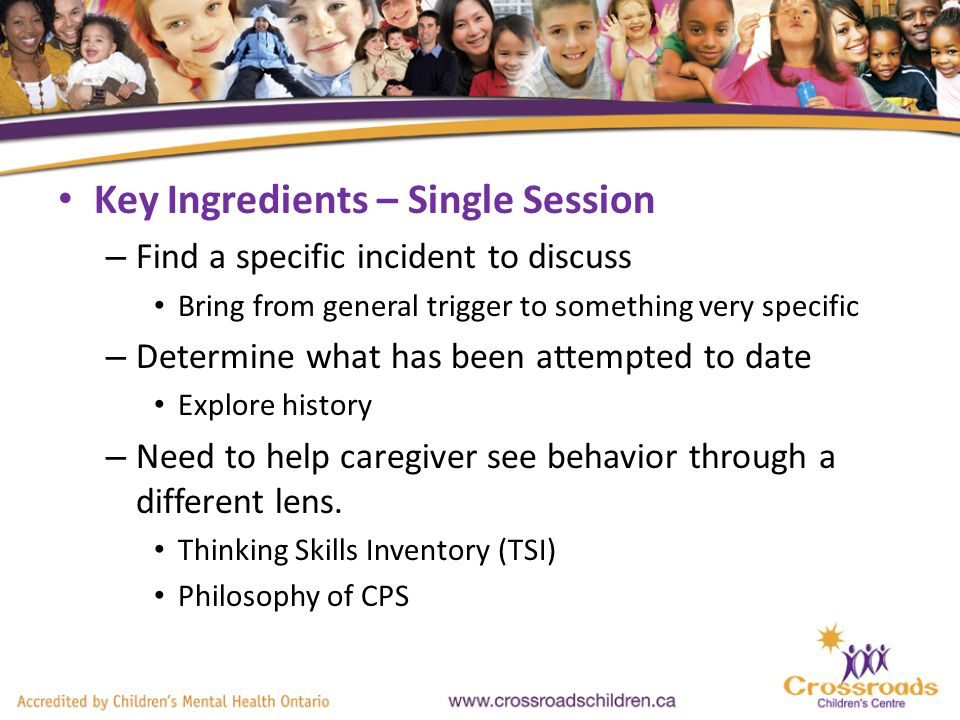 Key Ingredients – Single Session – Find a specific incident to discuss Bring from general trigger to something very specific – Determine what has been attempted to date Explore history – Need to help caregiver see behavior through a different lens.