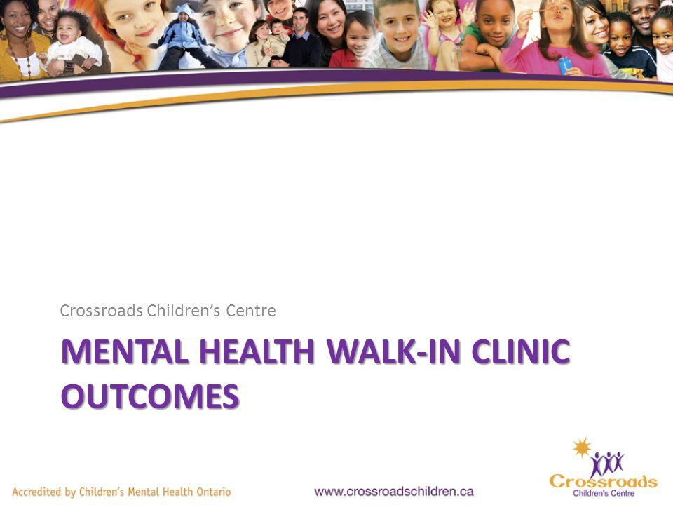 MENTAL HEALTH WALK-IN CLINIC OUTCOMES Crossroads Childrens Centre