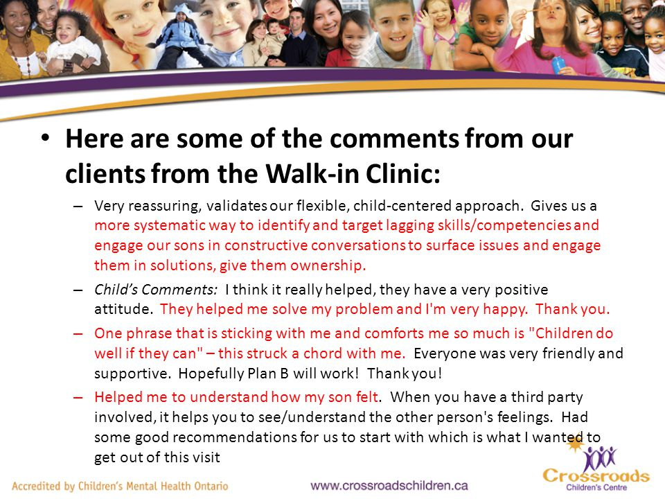 Here are some of the comments from our clients from the Walk-in Clinic: – Very reassuring, validates our flexible, child-centered approach.