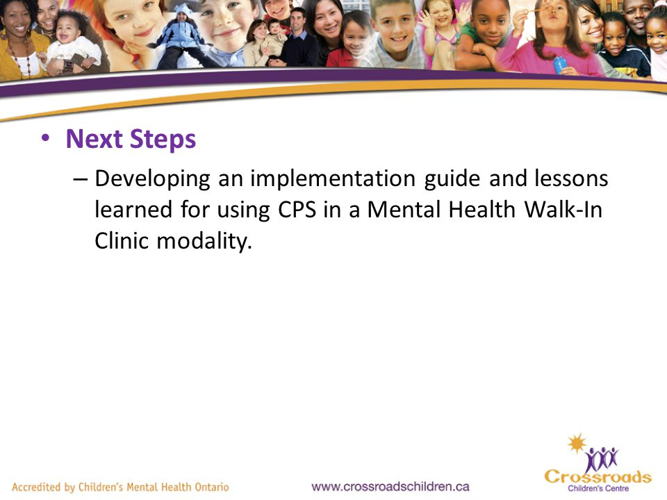Next Steps – Developing an implementation guide and lessons learned for using CPS in a Mental Health Walk-In Clinic modality.