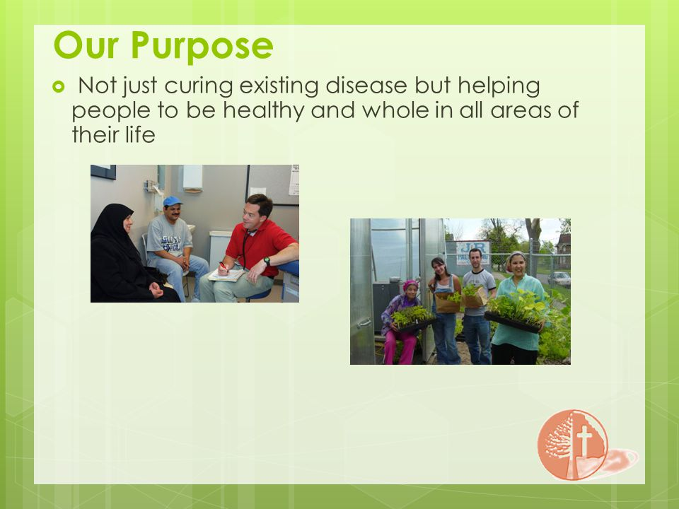 Our Purpose Not just curing existing disease but helping people to be healthy and whole in all areas of their life
