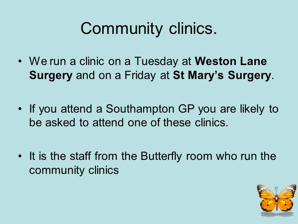 Community clinics. We run a clinic on a Tuesday at Weston Lane Surgery and on a Friday at St Marys Surgery. If you attend a Southampton GP you are lik
