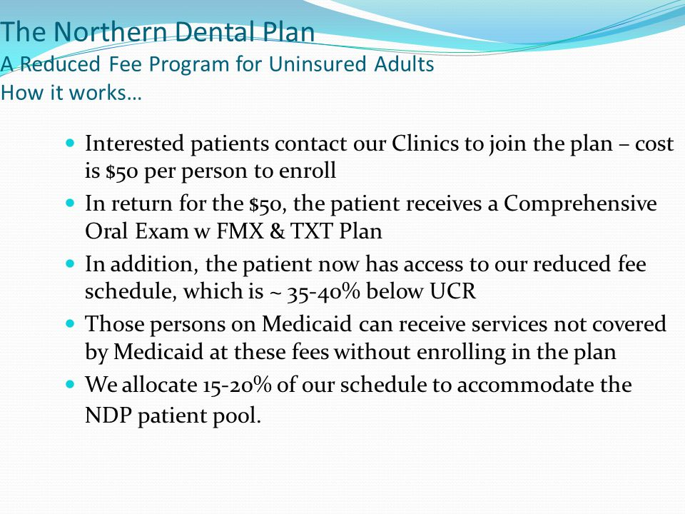The Northern Dental Plan A Reduced Fee Program for Uninsured Adults How it works… Interested patients contact our Clinics to join the plan – cost is $