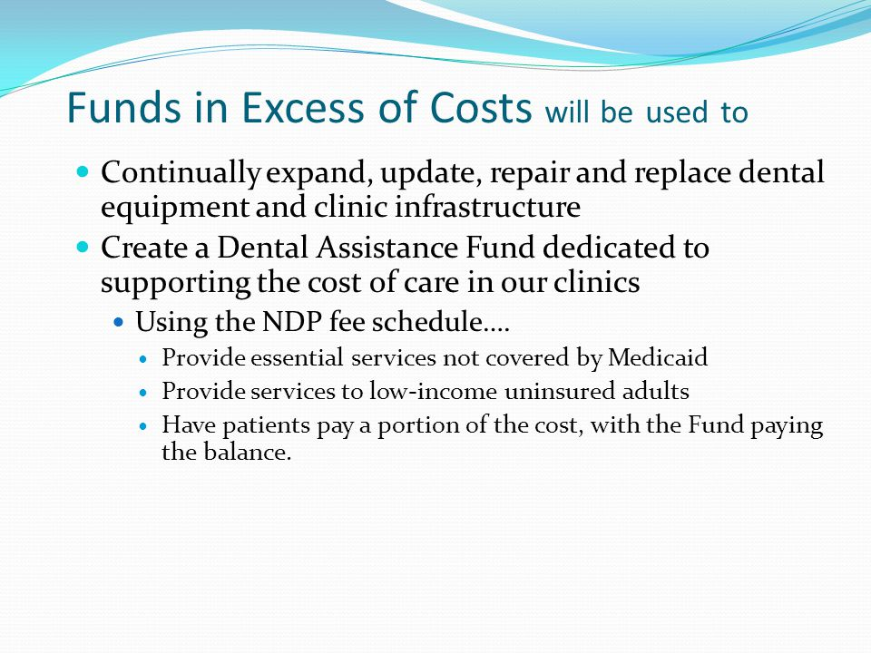 Funds in Excess of Costs will be used to Continually expand, update, repair and replace dental equipment and clinic infrastructure Create a Dental Ass