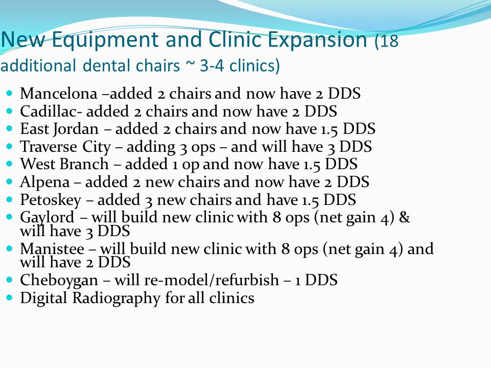 New Equipment and Clinic Expansion (18 additional dental chairs ~ 3-4 clinics) Mancelona –added 2 chairs and now have 2 DDS Cadillac- added 2 chairs a