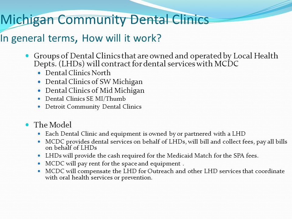 Michigan Community Dental Clinics In general terms, How will it work? Groups of Dental Clinics that are owned and operated by Local Health Depts. (LHD